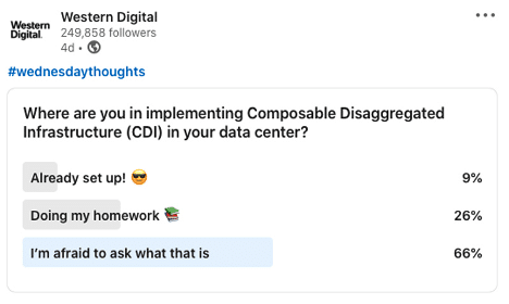A poll question: Where are you in implementing Composable Disaggregated Infrastructure (CDI) in your data center?  Already set up! 9% Doing my homework 26% I'm afraid to ask what that is 66%